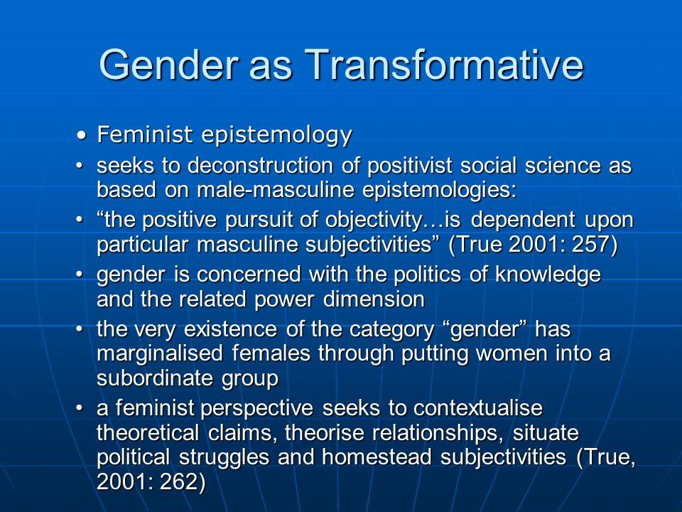 Gender as Transformative Feminist epistemologyFeminist epistemology seeks to deconstruction of positivist social science as based on male-masculine ep