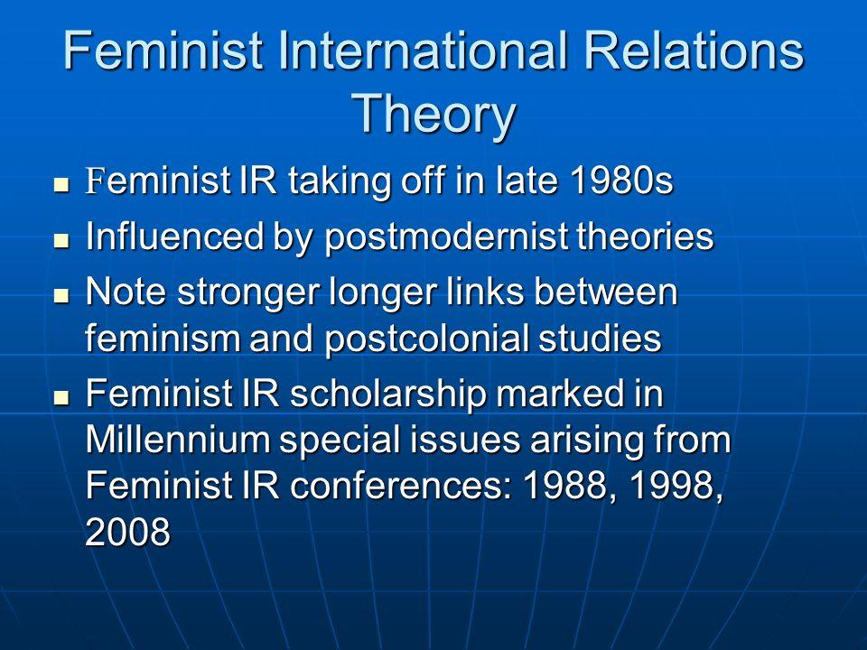Feminist International Relations Theory F eminist IR taking off in late 1980s F eminist IR taking off in late 1980s Influenced by postmodernist theori