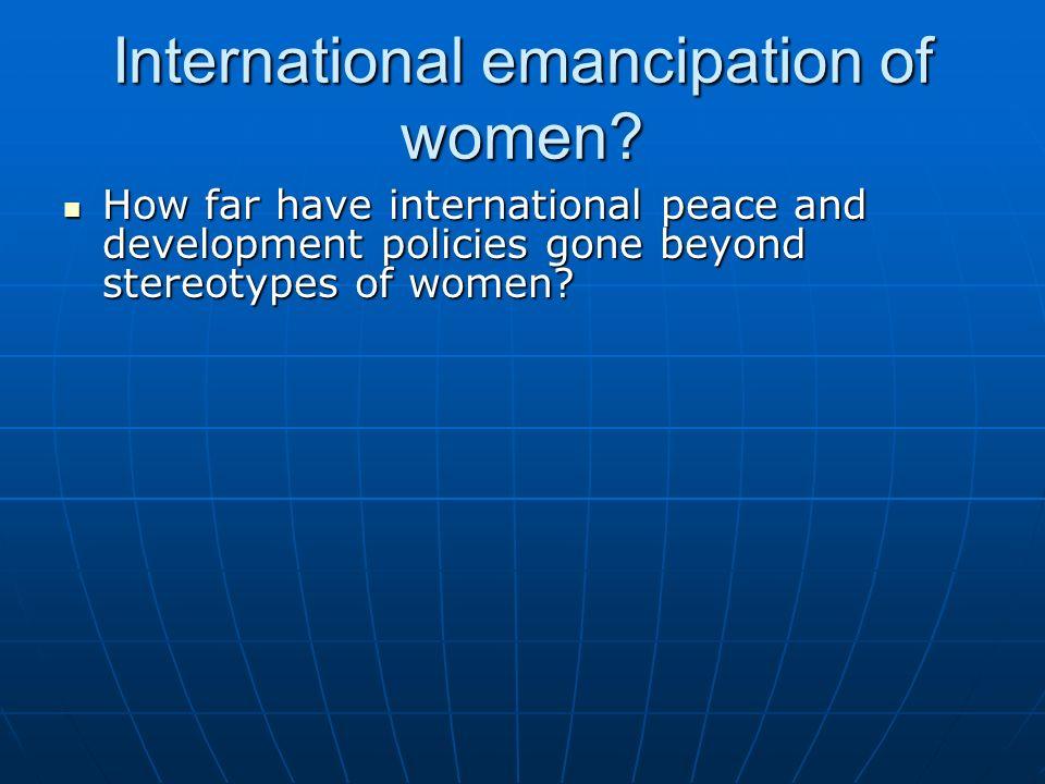 International emancipation of women? How far have international peace and development policies gone beyond stereotypes of women? How far have internat