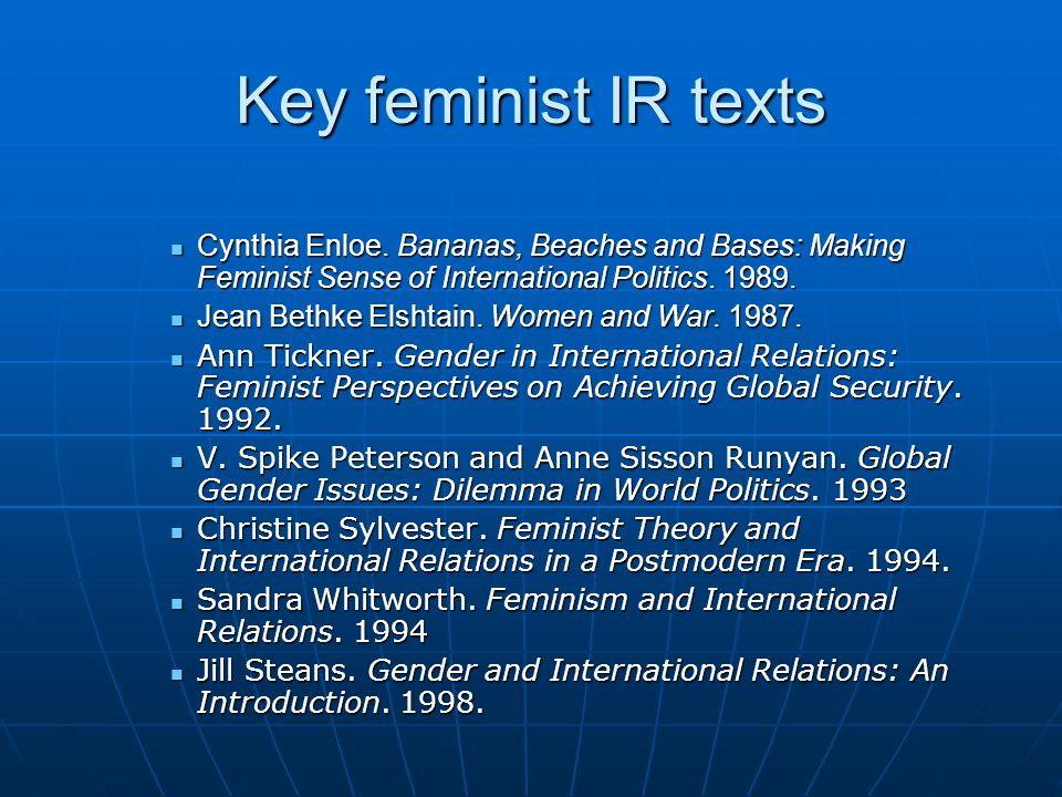 Key feminist IR texts Cynthia Enloe. Bananas, Beaches and Bases: Making Feminist Sense of International Politics. 1989. Cynthia Enloe. Bananas, Beache