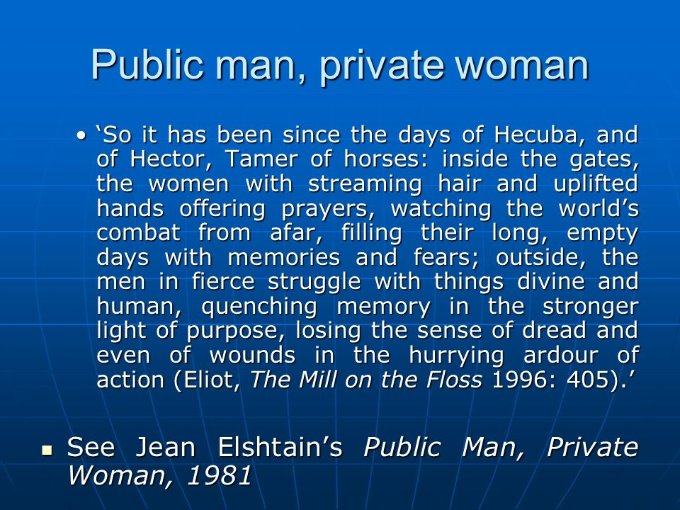 Public man, private woman So it has been since the days of Hecuba, and of Hector, Tamer of horses: inside the gates, the women with streaming hair and