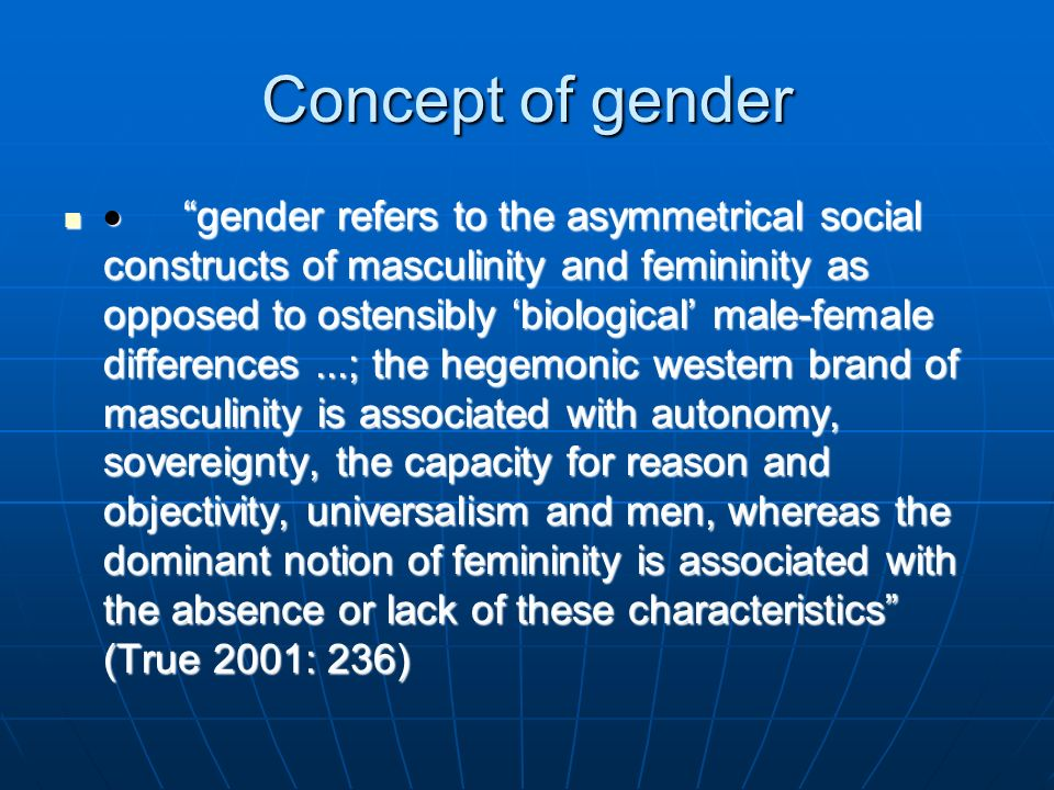 Concept of gender gender refers to the asymmetrical social constructs of masculinity and femininity as opposed to ostensibly biological male-female di