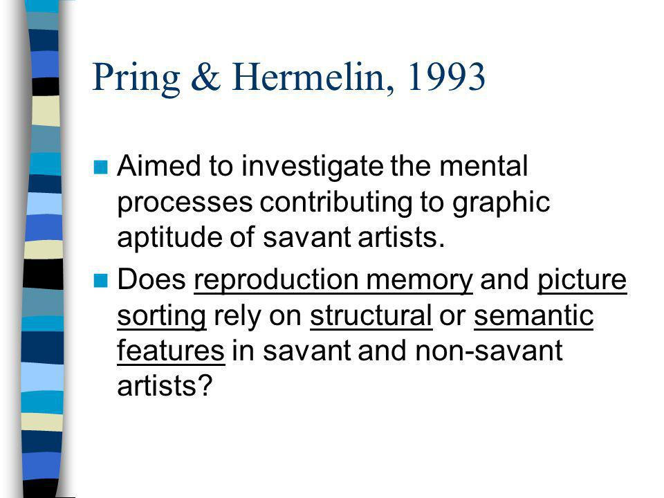 Pring & Hermelin, 1993 Aimed to investigate the mental processes contributing to graphic aptitude of savant artists. Does reproduction memory and pict