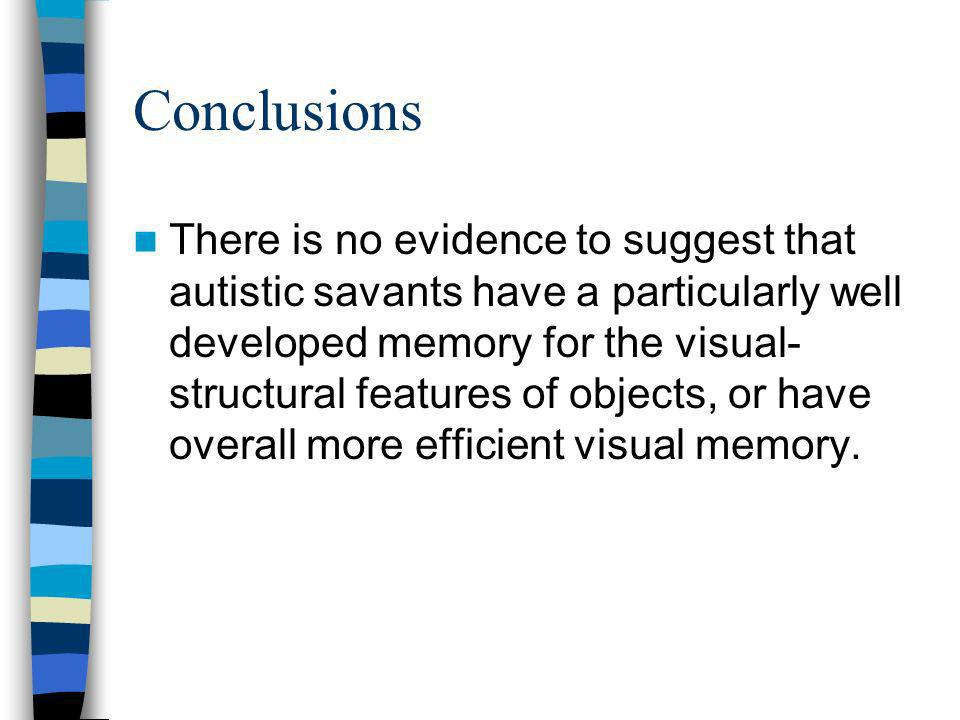 Conclusions There is no evidence to suggest that autistic savants have a particularly well developed memory for the visual- structural features of obj