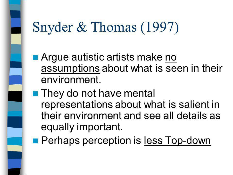 Snyder & Thomas (1997) Argue autistic artists make no assumptions about what is seen in their environment. They do not have mental representations abo