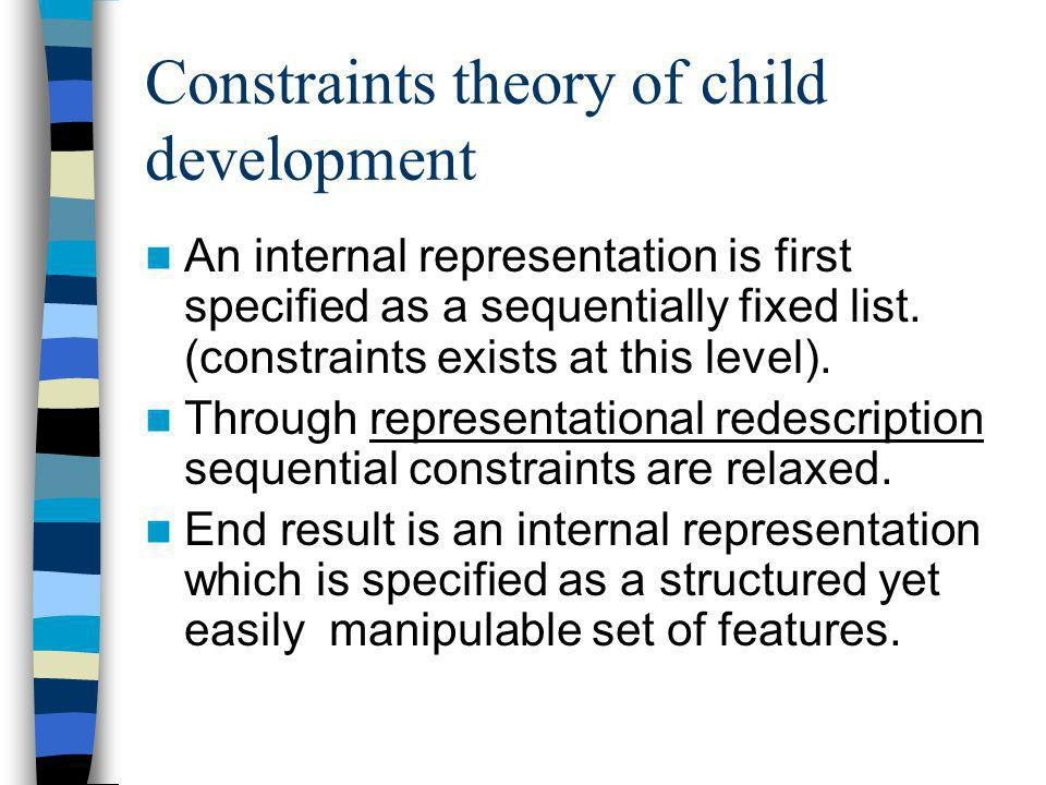 Constraints theory of child development An internal representation is first specified as a sequentially fixed list. (constraints exists at this level)