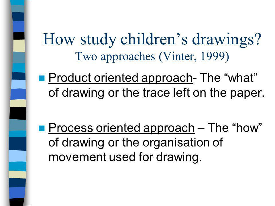 How study childrens drawings? Two approaches (Vinter, 1999) Product oriented approach- The what of drawing or the trace left on the paper. Process ori