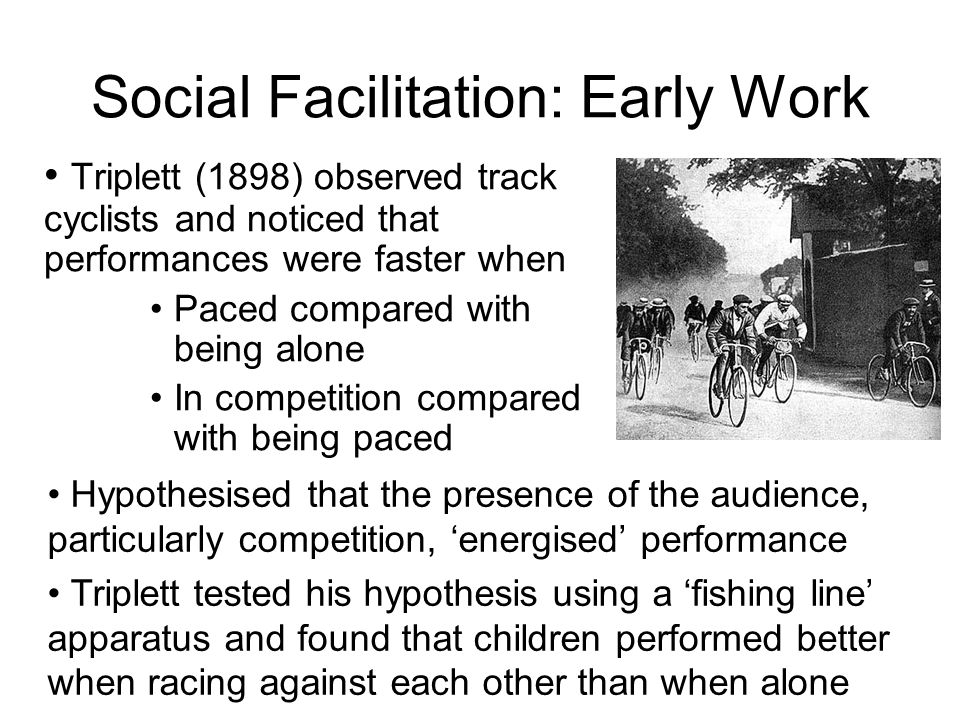 Social Facilitation: Early Work Triplett (1898) observed track cyclists and noticed that performances were faster when Paced compared with being alone In competition compared with being paced Hypothesised that the presence of the audience, particularly competition, energised performance Triplett tested his hypothesis using a fishing line apparatus and found that children performed better when racing against each other than when alone