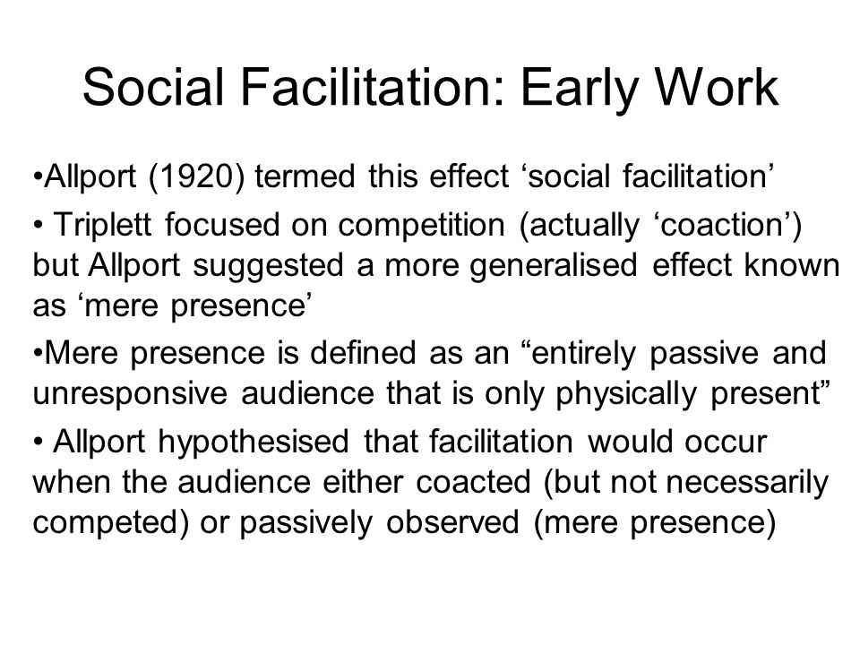 Social Facilitation: Early Work Allport (1920) termed this effect social facilitation Triplett focused on competition (actually coaction) but Allport suggested a more generalised effect known as mere presence Mere presence is defined as an entirely passive and unresponsive audience that is only physically present Allport hypothesised that facilitation would occur when the audience either coacted (but not necessarily competed) or passively observed (mere presence)