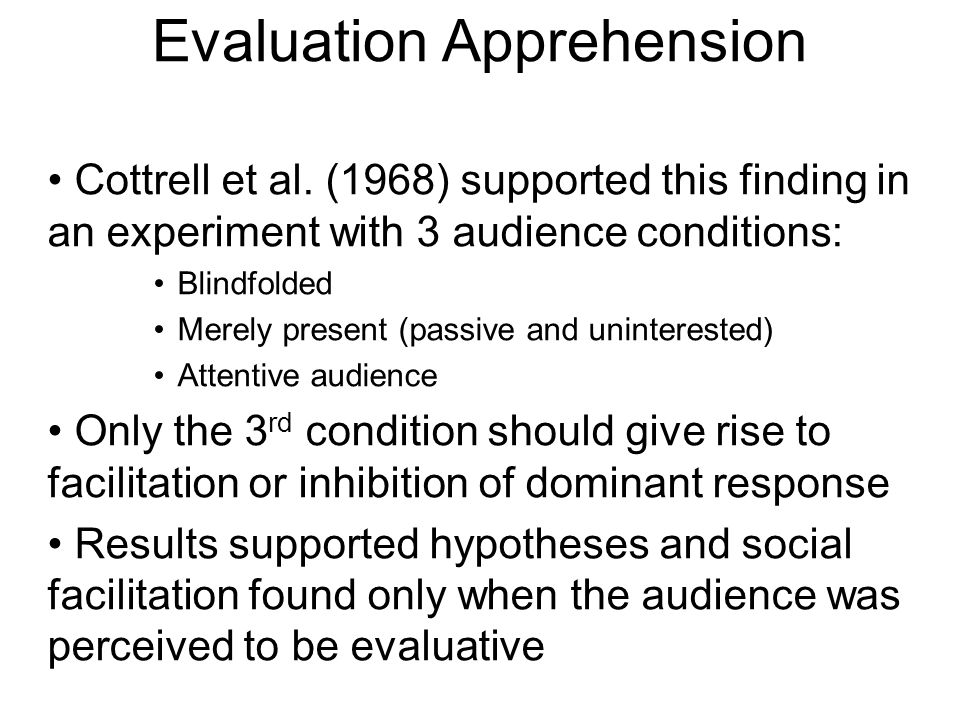 Evaluation Apprehension Cottrell et al. (1968) supported this finding in an experiment with 3 audience conditions: Blindfolded Merely present (passive