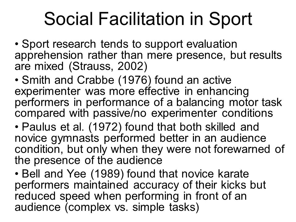 Social Facilitation in Sport Sport research tends to support evaluation apprehension rather than mere presence, but results are mixed (Strauss, 2002) Smith and Crabbe (1976) found an active experimenter was more effective in enhancing performers in performance of a balancing motor task compared with passive/no experimenter conditions Paulus et al.