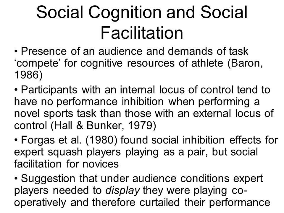 Social Cognition and Social Facilitation Presence of an audience and demands of task compete for cognitive resources of athlete (Baron, 1986) Participants with an internal locus of control tend to have no performance inhibition when performing a novel sports task than those with an external locus of control (Hall & Bunker, 1979) Forgas et al.