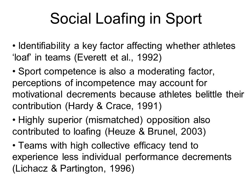 Identifiability a key factor affecting whether athletes loaf in teams (Everett et al., 1992) Sport competence is also a moderating factor, perceptions of incompetence may account for motivational decrements because athletes belittle their contribution (Hardy & Crace, 1991) Highly superior (mismatched) opposition also contributed to loafing (Heuze & Brunel, 2003) Teams with high collective efficacy tend to experience less individual performance decrements (Lichacz & Partington, 1996) Social Loafing in Sport