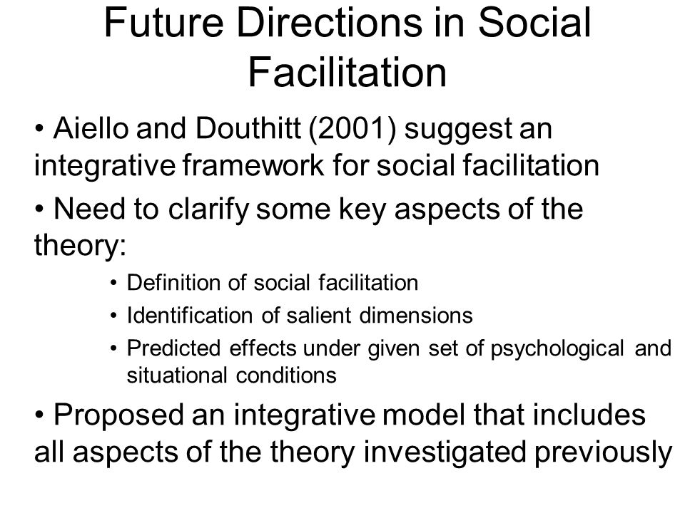 Aiello and Douthitt (2001) suggest an integrative framework for social facilitation Need to clarify some key aspects of the theory: Definition of social facilitation Identification of salient dimensions Predicted effects under given set of psychological and situational conditions Proposed an integrative model that includes all aspects of the theory investigated previously Future Directions in Social Facilitation