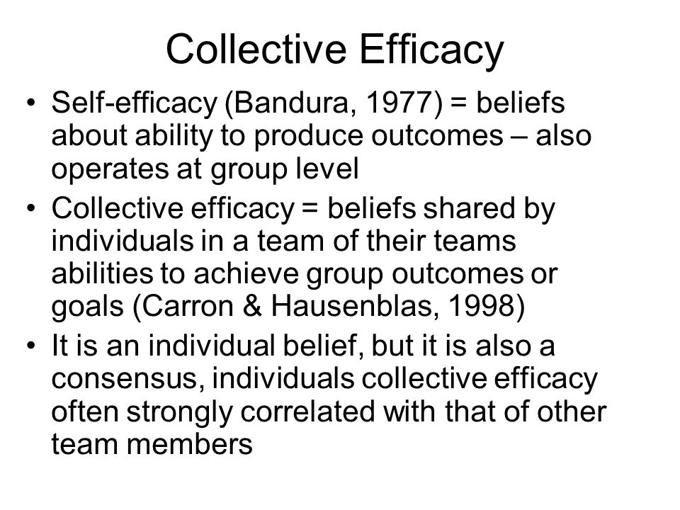 Collective Efficacy Self-efficacy (Bandura, 1977) = beliefs about ability to produce outcomes – also operates at group level Collective efficacy = beliefs shared by individuals in a team of their teams abilities to achieve group outcomes or goals (Carron & Hausenblas, 1998) It is an individual belief, but it is also a consensus, individuals collective efficacy often strongly correlated with that of other team members