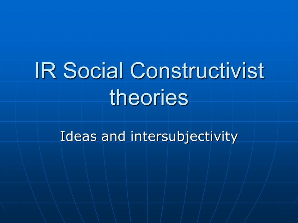 IR Social Constructivist theories Ideas and intersubjectivity