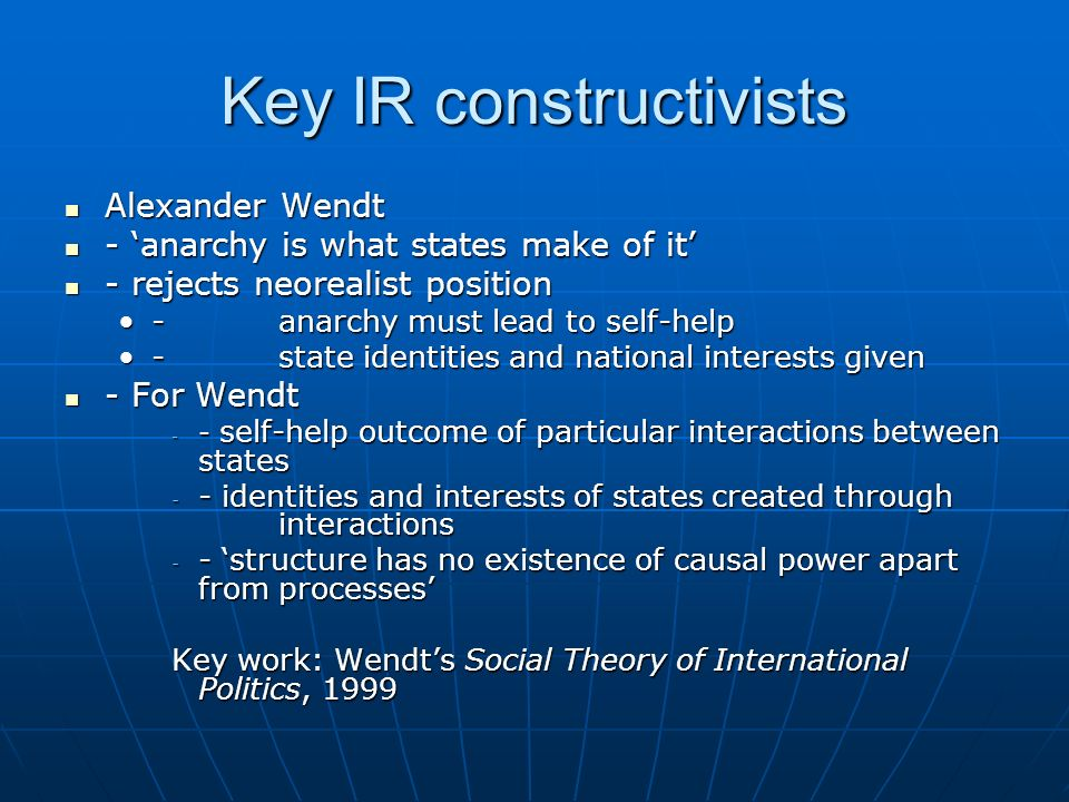 Key IR constructivists Alexander Wendt Alexander Wendt - anarchy is what states make of it - anarchy is what states make of it - rejects neorealist po