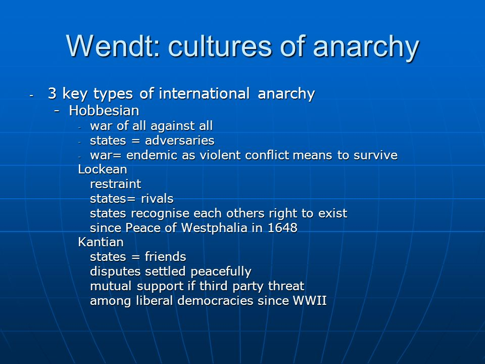 Wendt: cultures of anarchy - 3 key types of international anarchy -Hobbesian - war of all against all - states = adversaries - war= endemic as violent