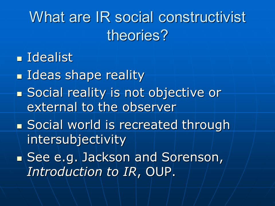 What are IR social constructivist theories? Idealist Idealist Ideas shape reality Ideas shape reality Social reality is not objective or external to t