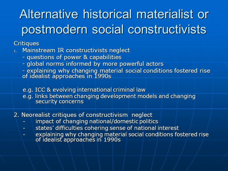 Alternative historical materialist or postmodern social constructivists Critiques 1. Mainstream IR constructivists neglect - questions of power & capa
