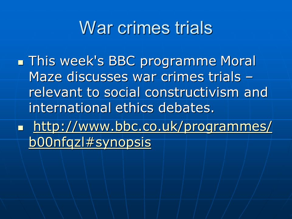 War crimes trials This week's BBC programme Moral Maze discusses war crimes trials – relevant to social constructivism and international ethics debate