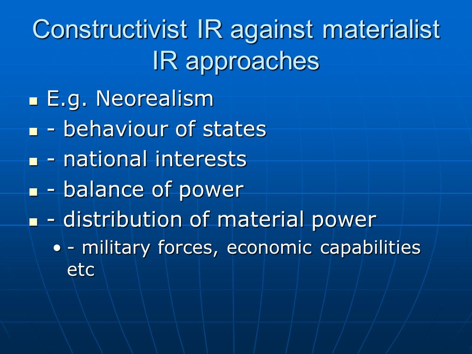 Constructivist IR against materialist IR approaches E.g. Neorealism E.g. Neorealism - behaviour of states - behaviour of states - national interests -
