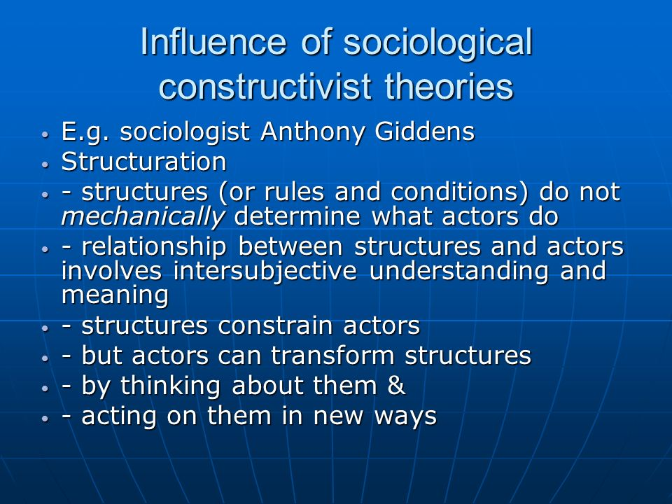 Influence of sociological constructivist theories E.g. sociologist Anthony Giddens E.g. sociologist Anthony Giddens Structuration Structuration - stru