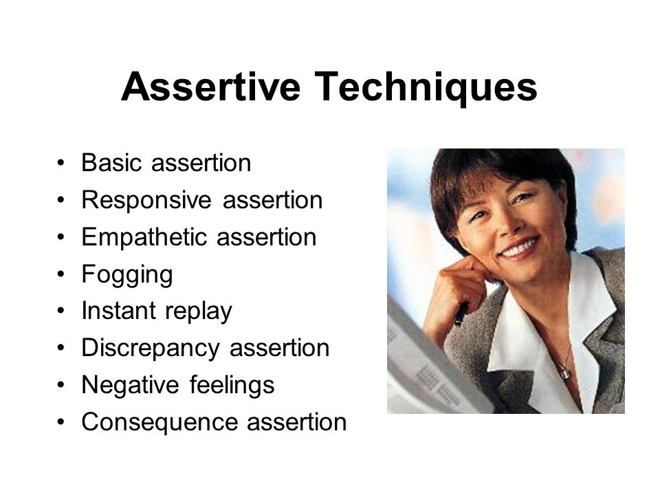 Assertive Techniques Basic assertion Responsive assertion Empathetic assertion Fogging Instant replay Discrepancy assertion Negative feelings Conseque