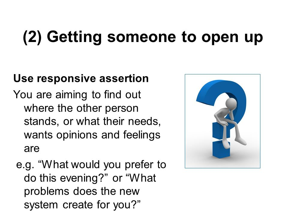 (2) Getting someone to open up Use responsive assertion You are aiming to find out where the other person stands, or what their needs, wants opinions