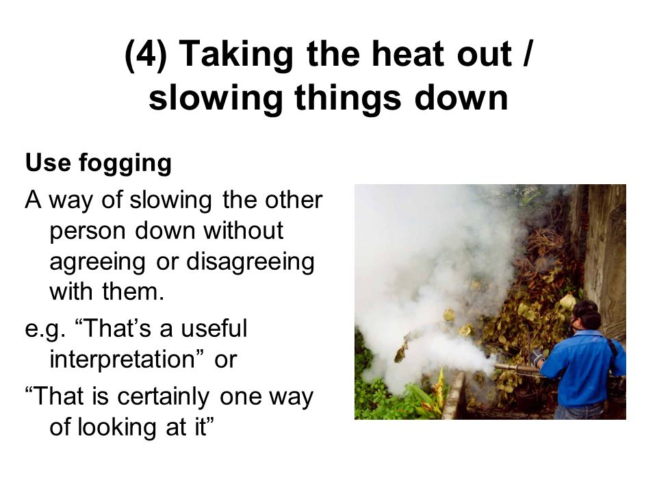 (4) Taking the heat out / slowing things down Use fogging A way of slowing the other person down without agreeing or disagreeing with them. e.g. Thats