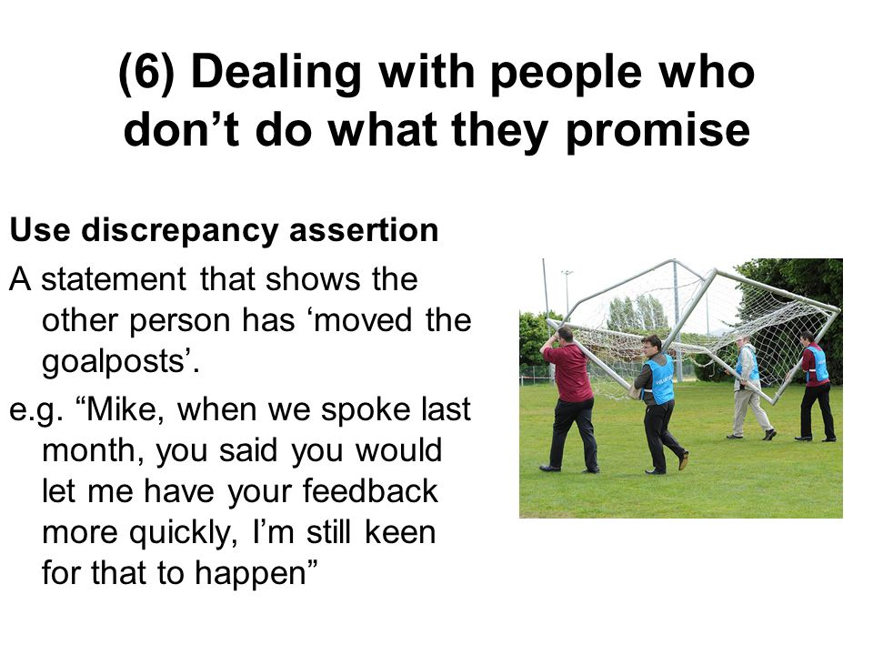 (6) Dealing with people who dont do what they promise Use discrepancy assertion A statement that shows the other person has moved the goalposts. e.g.