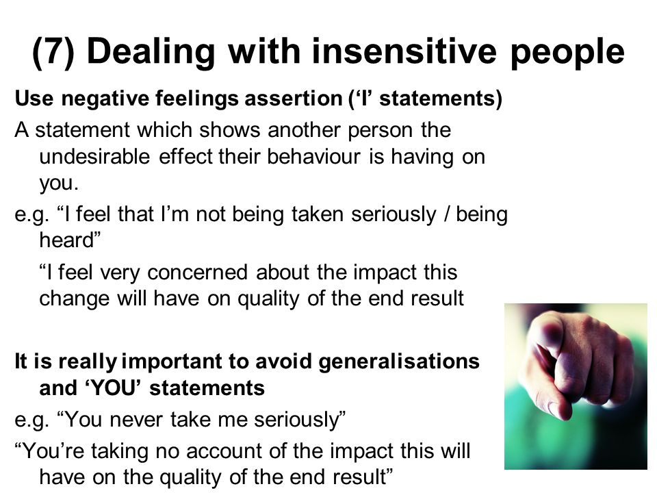 (7) Dealing with insensitive people Use negative feelings assertion (I statements) A statement which shows another person the undesirable effect their