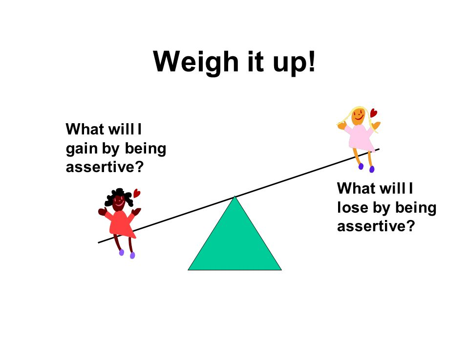 Weigh it up! What will I gain by being assertive? What will I lose by being assertive?