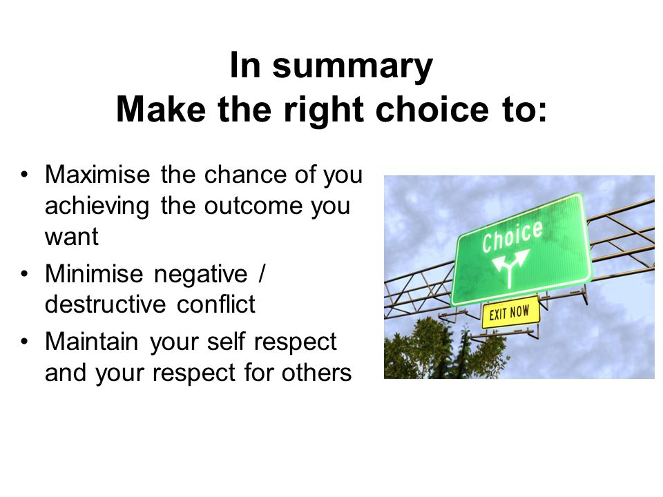 In summary Make the right choice to: Maximise the chance of you achieving the outcome you want Minimise negative / destructive conflict Maintain your