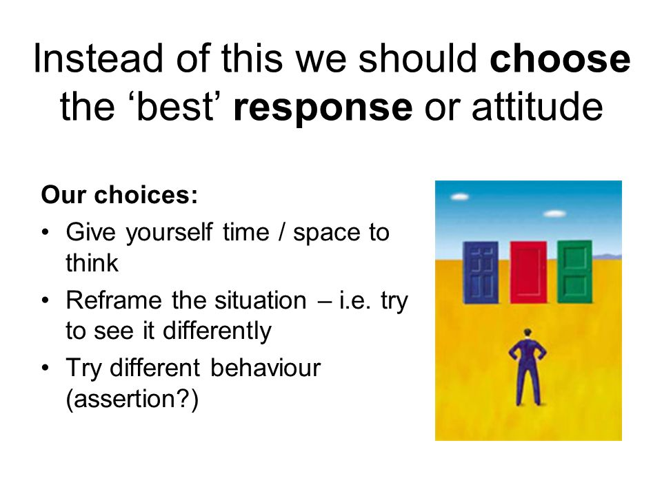 Instead of this we should choose the best response or attitude Our choices: Give yourself time / space to think Reframe the situation – i.e. try to se