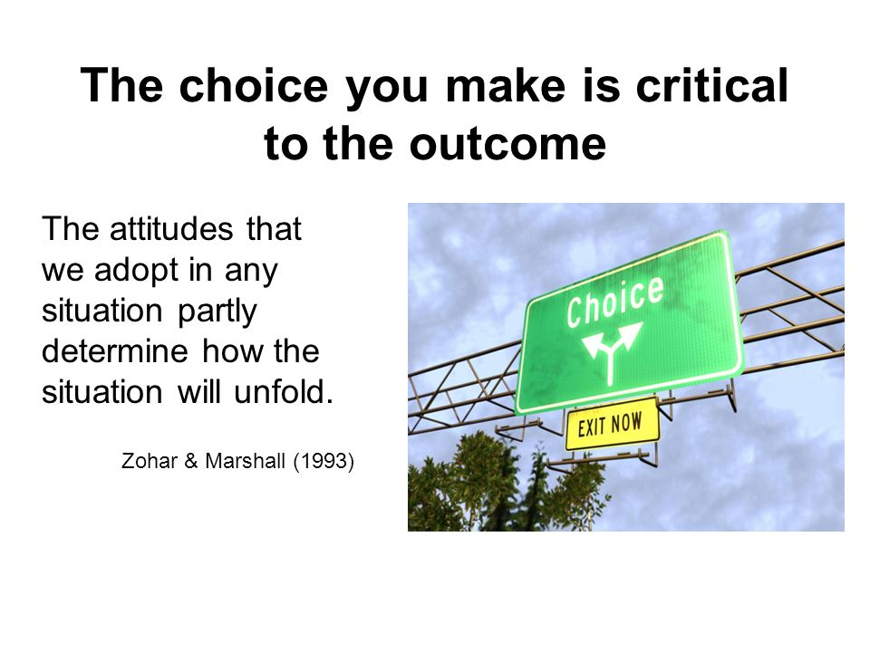 The choice you make is critical to the outcome The attitudes that we adopt in any situation partly determine how the situation will unfold. Zohar & Ma