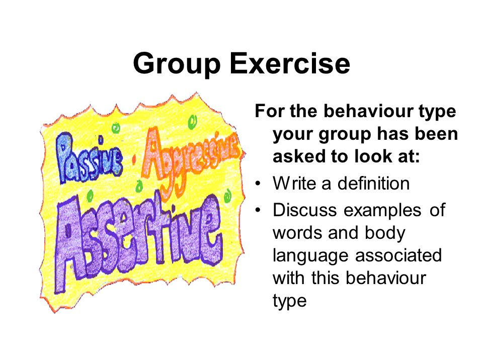 Group Exercise For the behaviour type your group has been asked to look at: Write a definition Discuss examples of words and body language associated