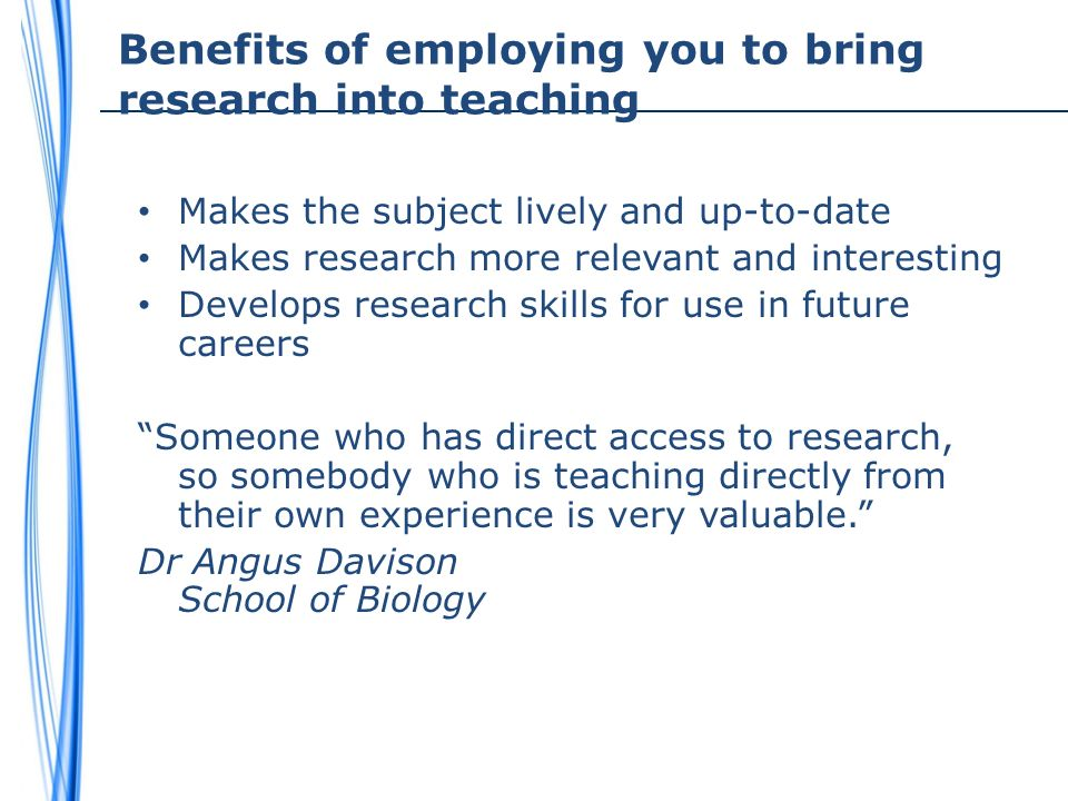 Benefits of employing you to bring research into teaching Makes the subject lively and up-to-date Makes research more relevant and interesting Develops research skills for use in future careers Someone who has direct access to research, so somebody who is teaching directly from their own experience is very valuable.