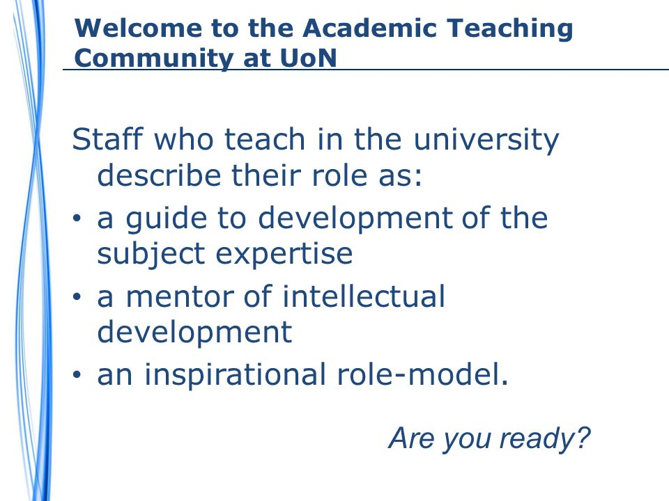 Welcome to the Academic Teaching Community at UoN Staff who teach in the university describe their role as: a guide to development of the subject expertise a mentor of intellectual development an inspirational role-model.