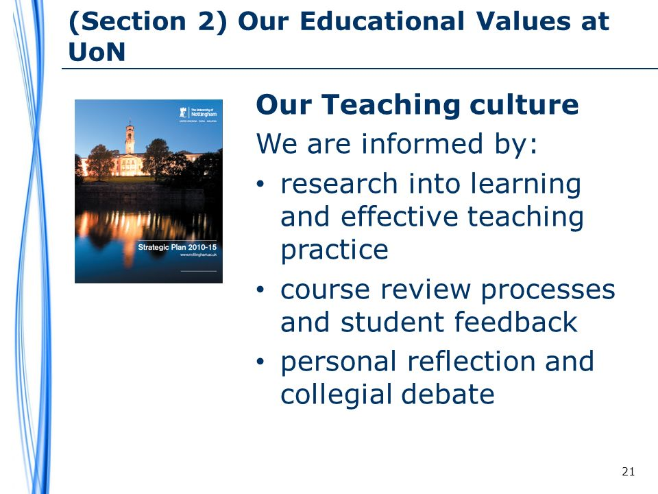 (Section 2) Our Educational Values at UoN Our Teaching culture We are informed by: research into learning and effective teaching practice course review processes and student feedback personal reflection and collegial debate 21
