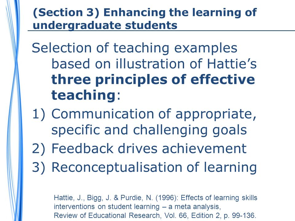 (Section 3) Enhancing the learning of undergraduate students Selection of teaching examples based on illustration of Hatties three principles of effective teaching: 1)Communication of appropriate, specific and challenging goals 2)Feedback drives achievement 3)Reconceptualisation of learning Hattie, J., Bigg, J.