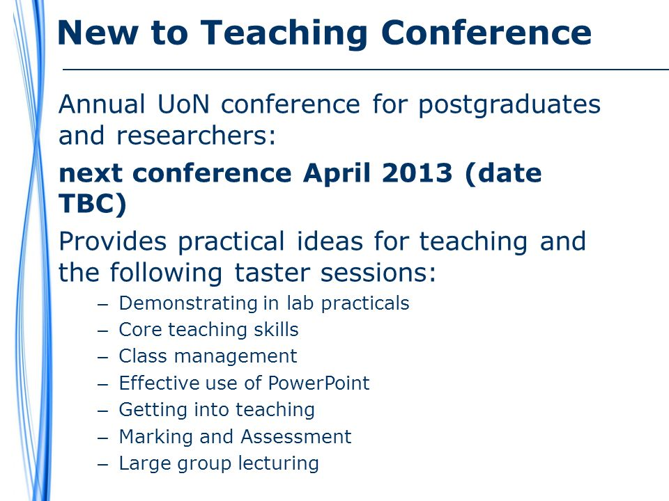 New to Teaching Conference Annual UoN conference for postgraduates and researchers: next conference April 2013 (date TBC) Provides practical ideas for teaching and the following taster sessions: – Demonstrating in lab practicals – Core teaching skills – Class management – Effective use of PowerPoint – Getting into teaching – Marking and Assessment – Large group lecturing