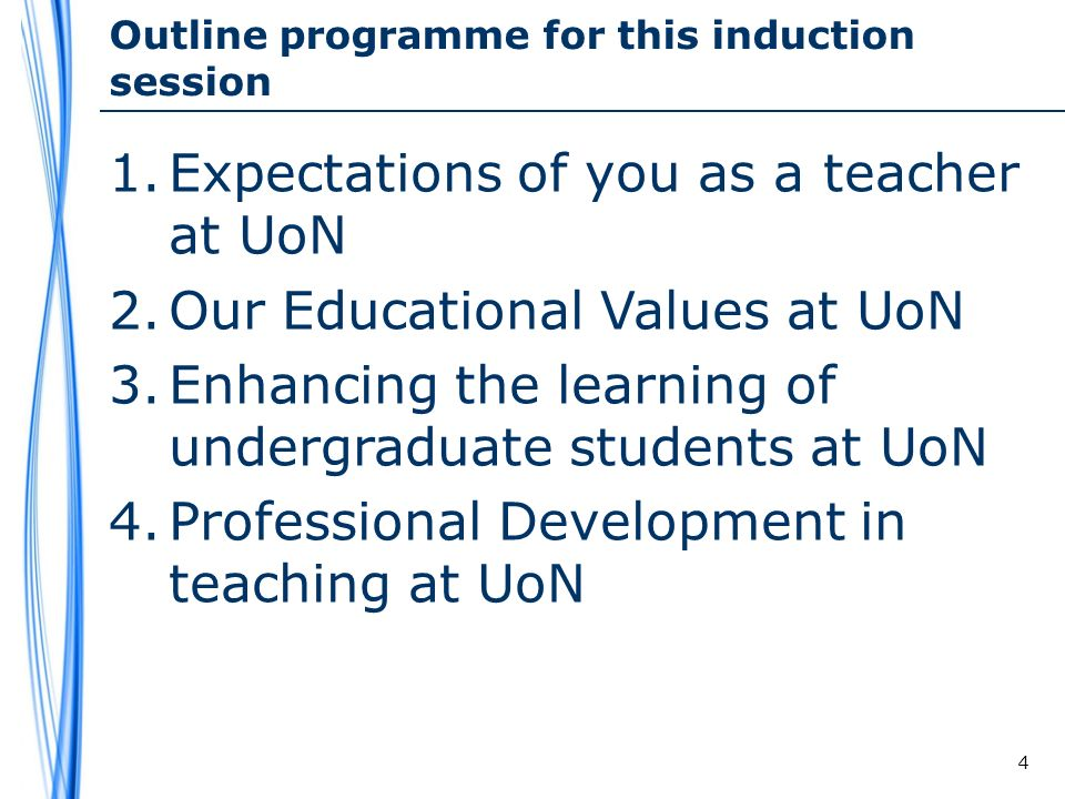 Outline programme for this induction session 1.Expectations of you as a teacher at UoN 2.Our Educational Values at UoN 3.Enhancing the learning of undergraduate students at UoN 4.Professional Development in teaching at UoN 4