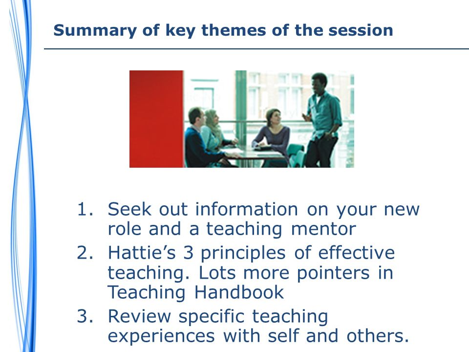 Summary of key themes of the session 1.Seek out information on your new role and a teaching mentor 2.Hatties 3 principles of effective teaching.
