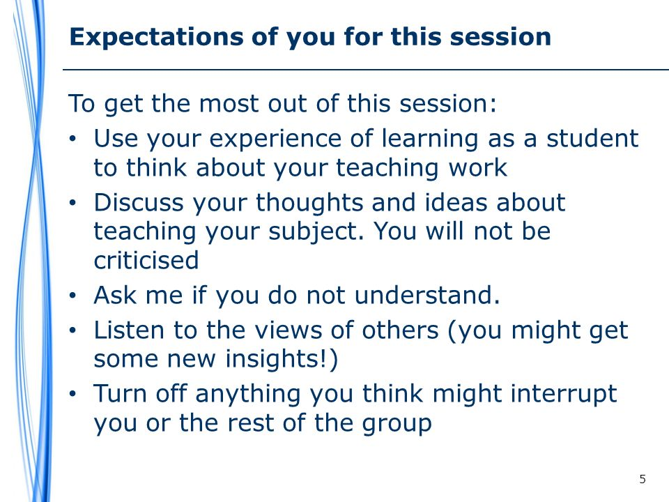 Expectations of you for this session To get the most out of this session: Use your experience of learning as a student to think about your teaching work Discuss your thoughts and ideas about teaching your subject.