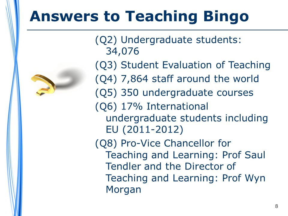 Answers to Teaching Bingo (Q2) Undergraduate students: 34,076 (Q3) Student Evaluation of Teaching (Q4) 7,864 staff around the world (Q5) 350 undergraduate courses (Q6) 17% International undergraduate students including EU (2011-2012) (Q8) Pro-Vice Chancellor for Teaching and Learning: Prof Saul Tendler and the Director of Teaching and Learning: Prof Wyn Morgan 8