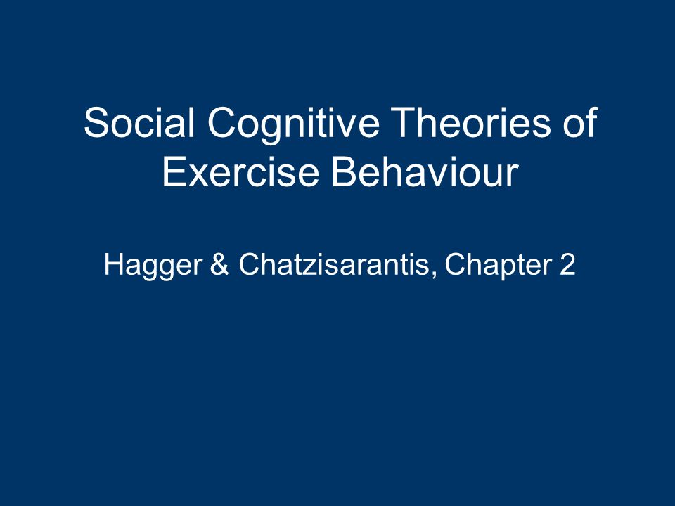 Social Cognitive Theories of Exercise Behaviour Hagger & Chatzisarantis, Chapter 2