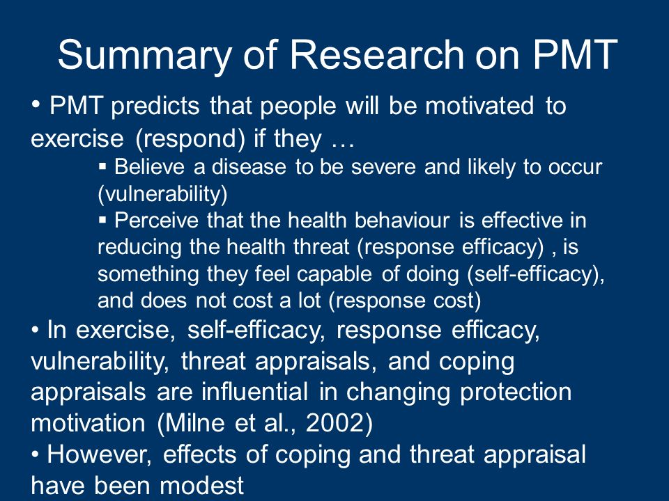 Summary of Research on PMT PMT predicts that people will be motivated to exercise (respond) if they … Believe a disease to be severe and likely to occ