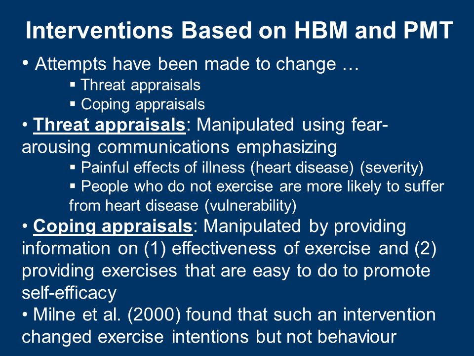 Interventions Based on HBM and PMT Attempts have been made to change … Threat appraisals Coping appraisals Threat appraisals: Manipulated using fear-