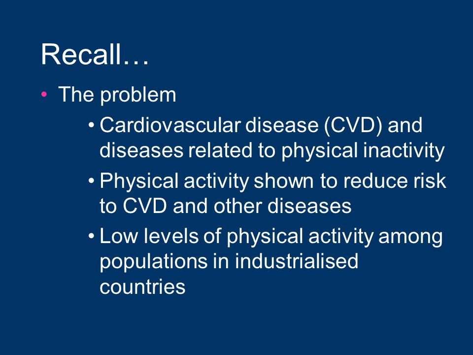 Recall… The problem Cardiovascular disease (CVD) and diseases related to physical inactivity Physical activity shown to reduce risk to CVD and other d